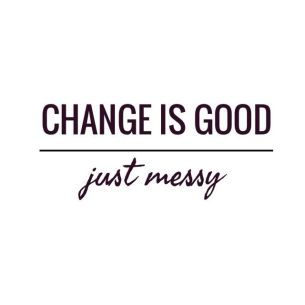 change is good just messy